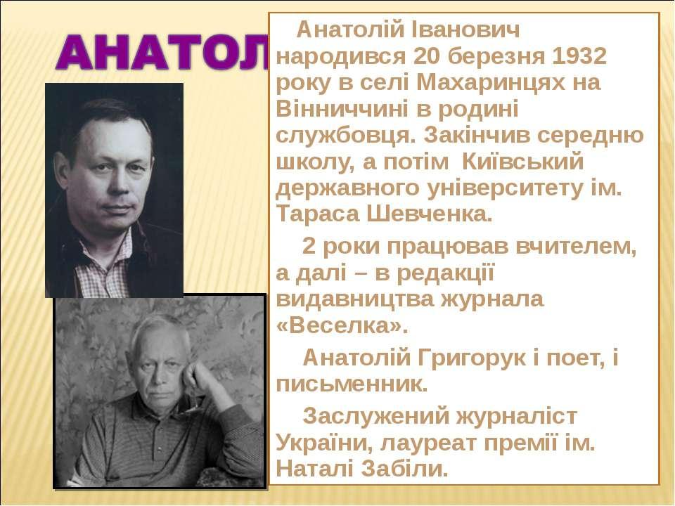 Анатолій Іванович народився 20 березня 1932 року в селі Махаринцях на Вінничч...