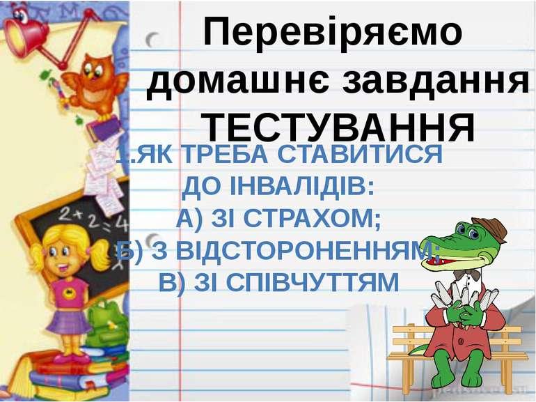 Перевіряємо домашнє завдання ТЕСТУВАННЯ 1.ЯК ТРЕБА СТАВИТИСЯ ДО ІНВАЛІДІВ: А)...