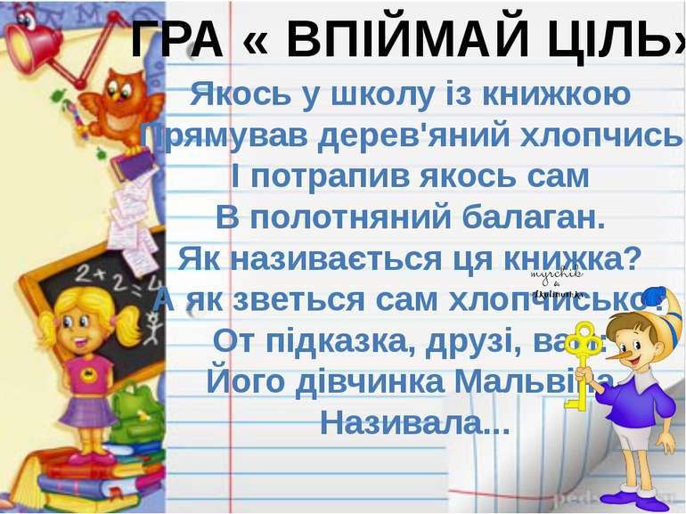 ГРА « ВПІЙМАЙ ЦІЛЬ» Якось у школу із книжкою Прямував дерев'яний хлопчись І п...