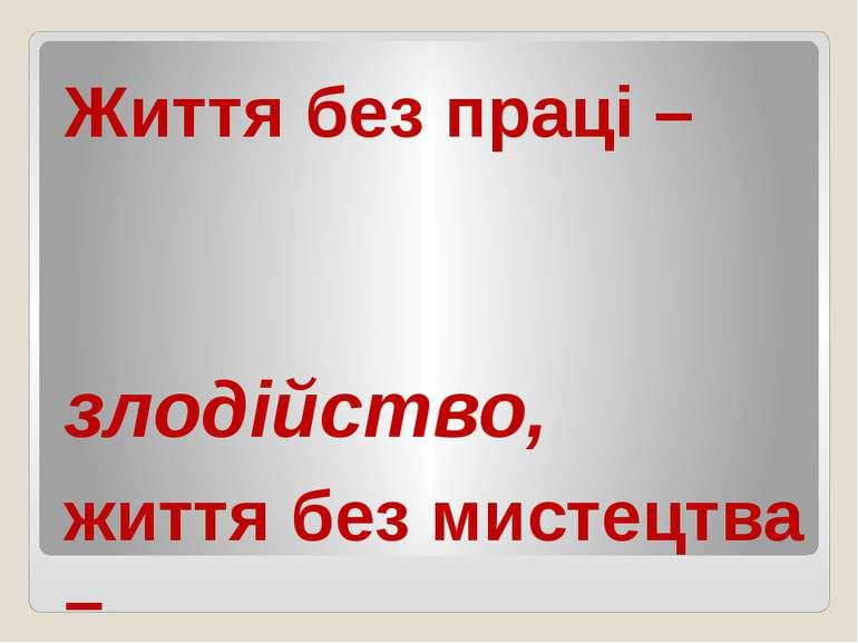 Життя без праці – злодійство, життя без мистецтва – варварство. (Народна мудр...