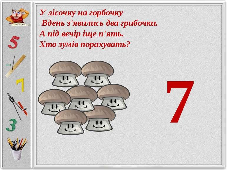 У лісочку на горбочку Вдень з'явились два грибочки. А під вечір іще п'ять. Хт...