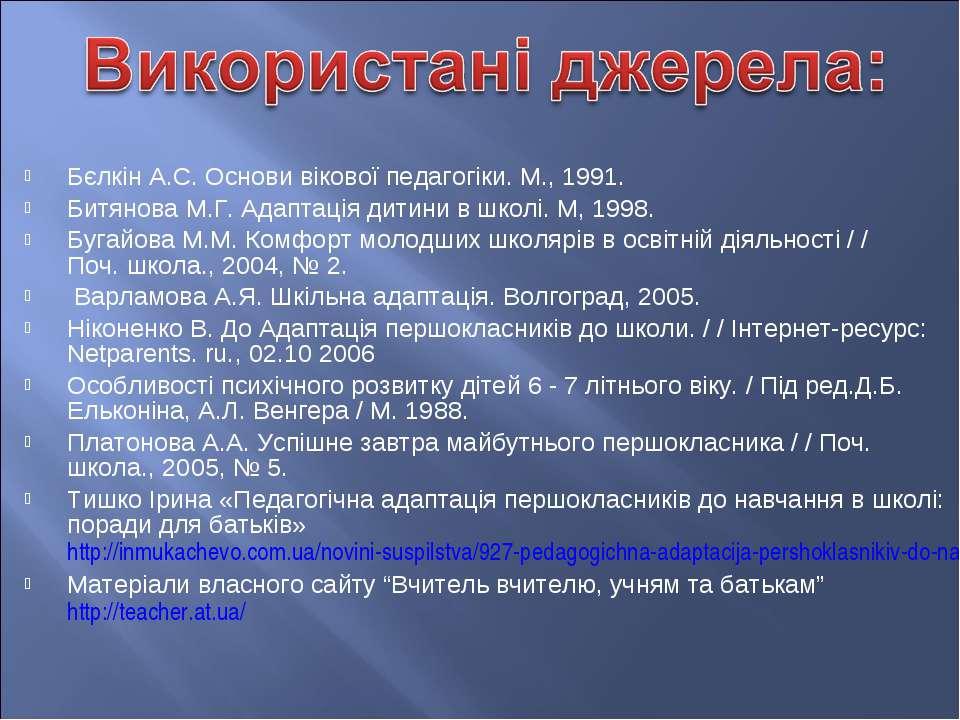 Бєлкін А.С. Основи вікової педагогіки. М., 1991. Битянова М.Г. Адаптація дит...