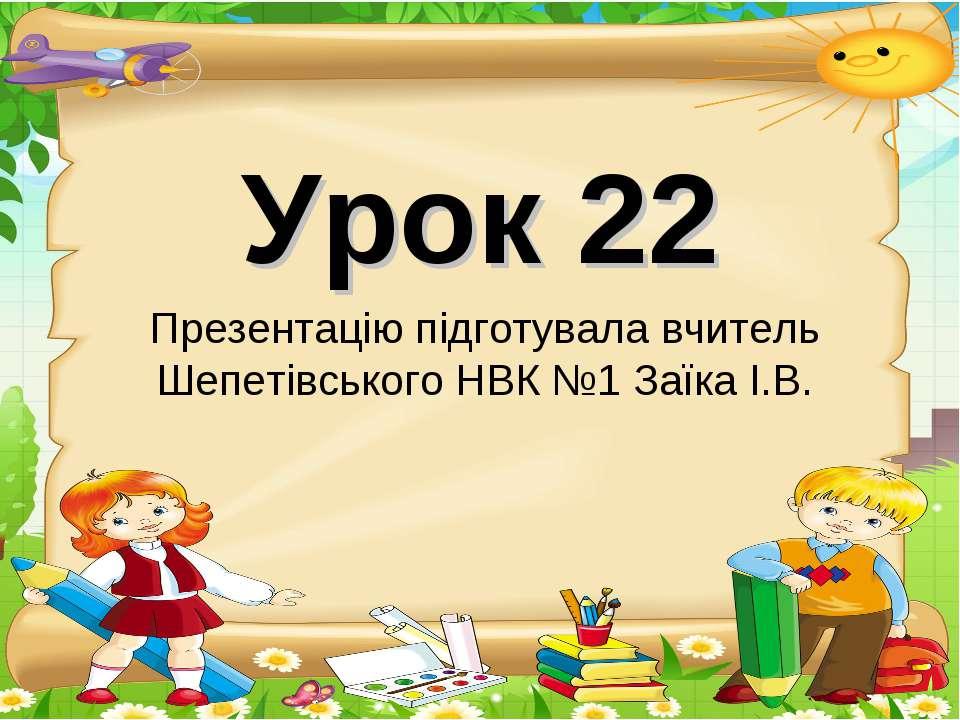 Урок 22 Презентацію підготувала вчитель Шепетівського НВК №1 Заїка І.В.