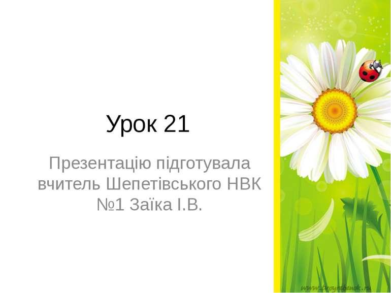 Урок 21 Презентацію підготувала вчитель Шепетівського НВК №1 Заїка І.В.