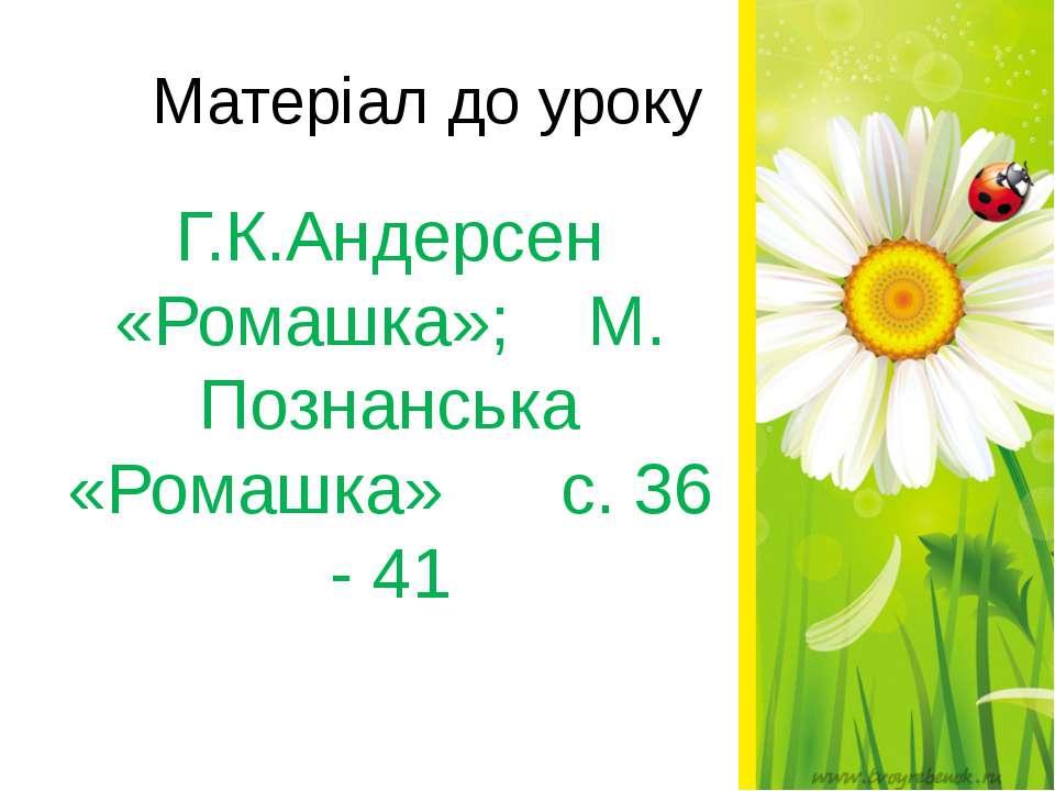 Матеріал до уроку Г.К.Андерсен «Ромашка»; М. Познанська «Ромашка» с. 36 - 41