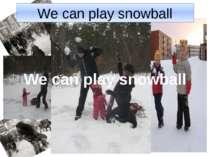 We can play snowball We can play snowball