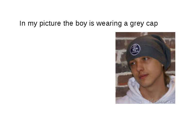 In my picture the boy is wearing a grey cap