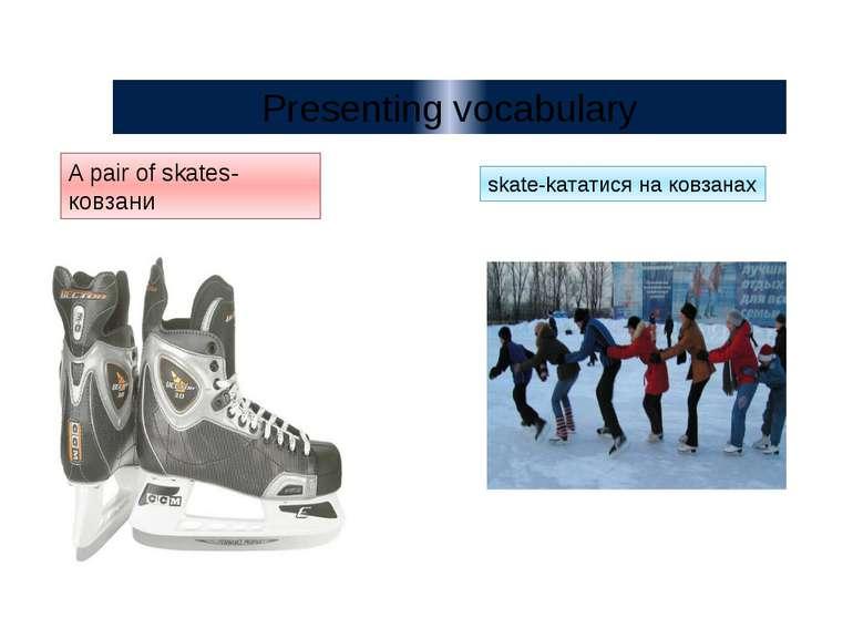 A pair of skates- ковзани skate-kататися на ковзанах Presenting vocabulary