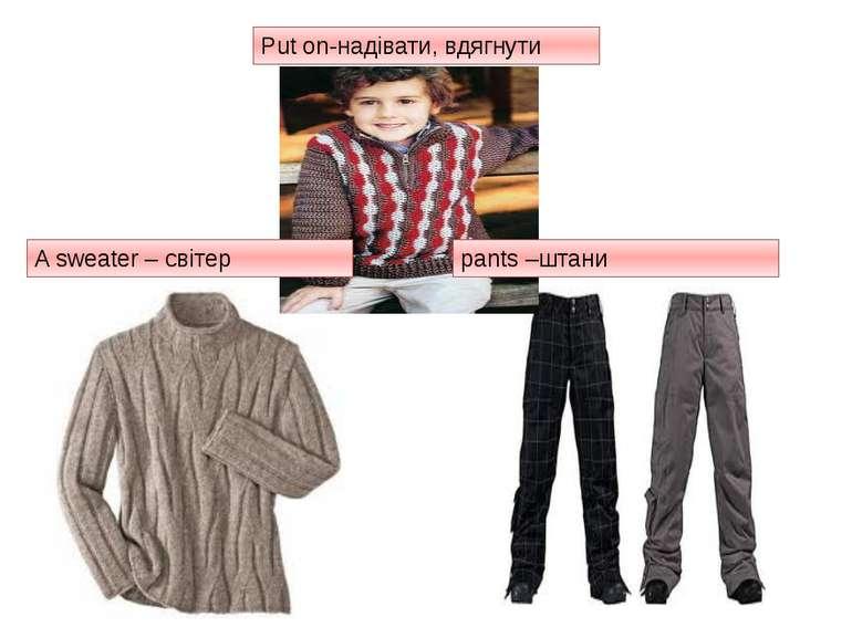 Put on-надівати, вдягнути A sweater – світер pants –штани