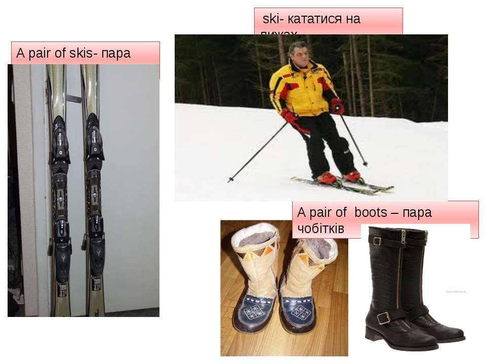 A pair of skis- пара лиж ski- кататися на лижах A pair of boots – пара чобітків