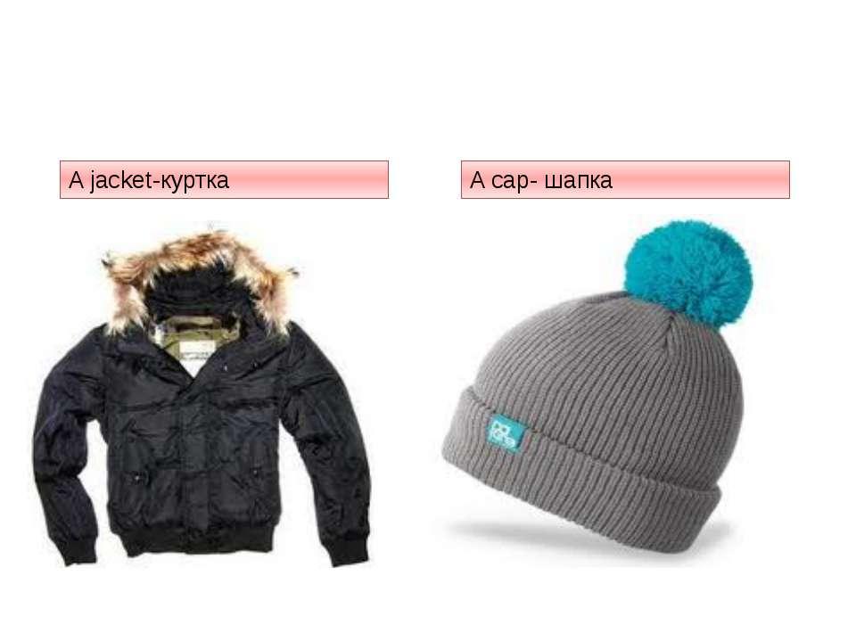 A jacket-куртка A cap- шапка