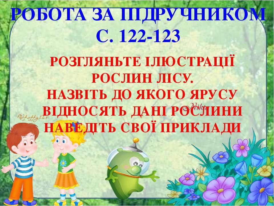 РОБОТА ЗА ПІДРУЧНИКОМ С. 122-123 РОЗГЛЯНЬТЕ ІЛЮСТРАЦІЇ РОСЛИН ЛІСУ. НАЗВІТЬ Д...