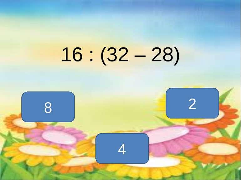 16 : (32 – 28) 4 8 2