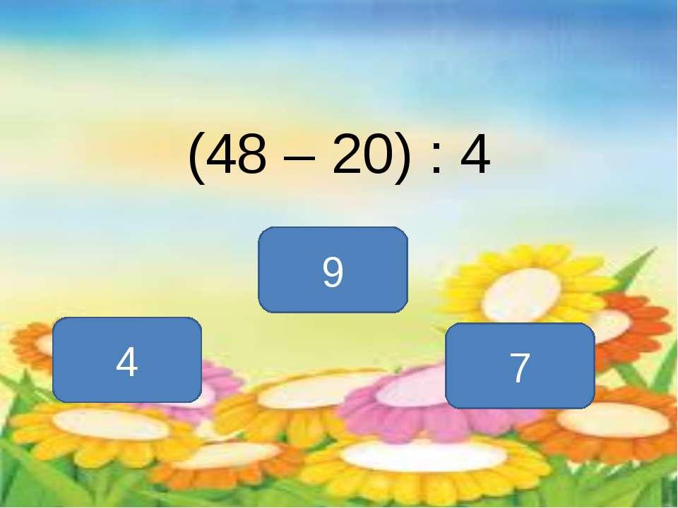 (48 – 20) : 4 7 4 9