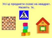 Усі ці предмети схожі на квадрат. Назвіть їх.