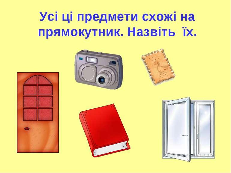 Усі ці предмети схожі на прямокутник. Назвіть їх.