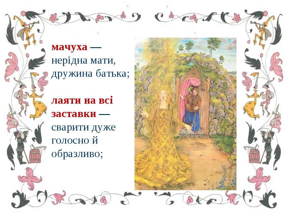 мачуха — нерідна мати, дружина батька; лаяти на всі заставки — сварити дуже г...