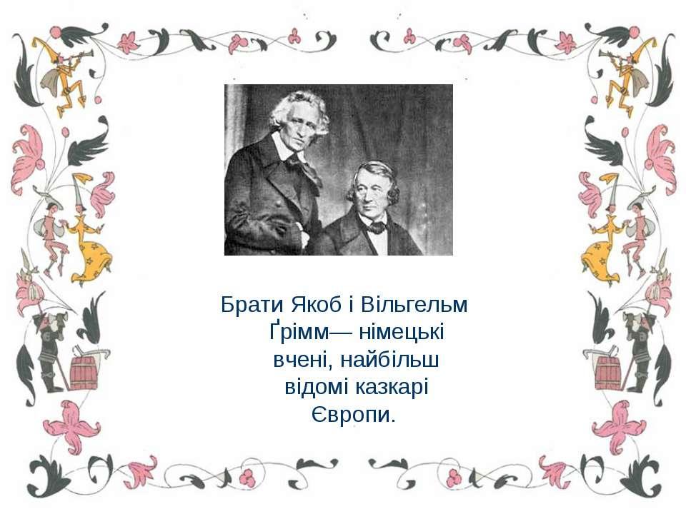 Брати Якоб і Вільгельм Ґрімм— німецькі вчені, найбільш відомі казкарі Європи.