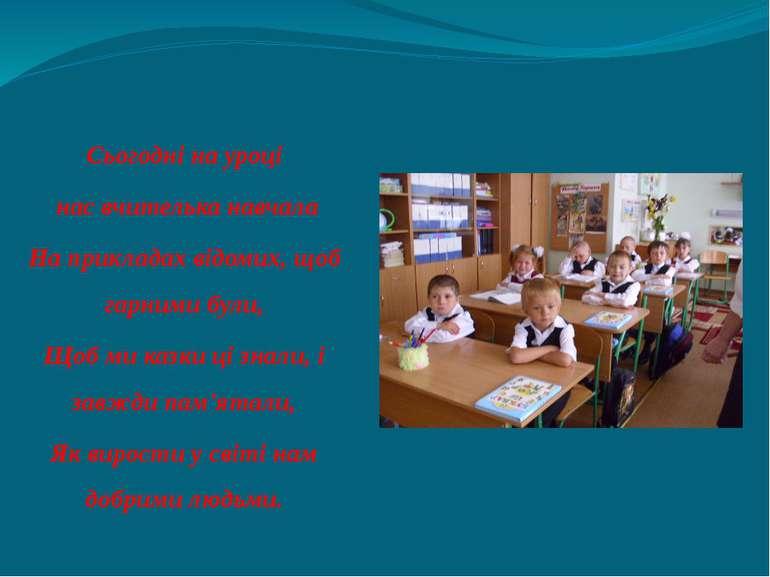 Сьогодні на уроці нас вчителька навчала На прикладах відомих, щоб гарними бул...