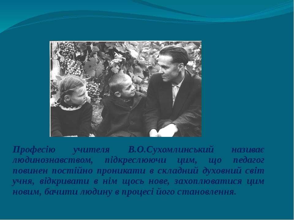 Професію учителя В.О.Сухомлинський називає людинознавством, підкреслюючи цим,...