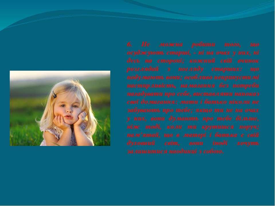 6. Не можна робити того, що осуджують старші, - ні на очах у них, ні десь на ...