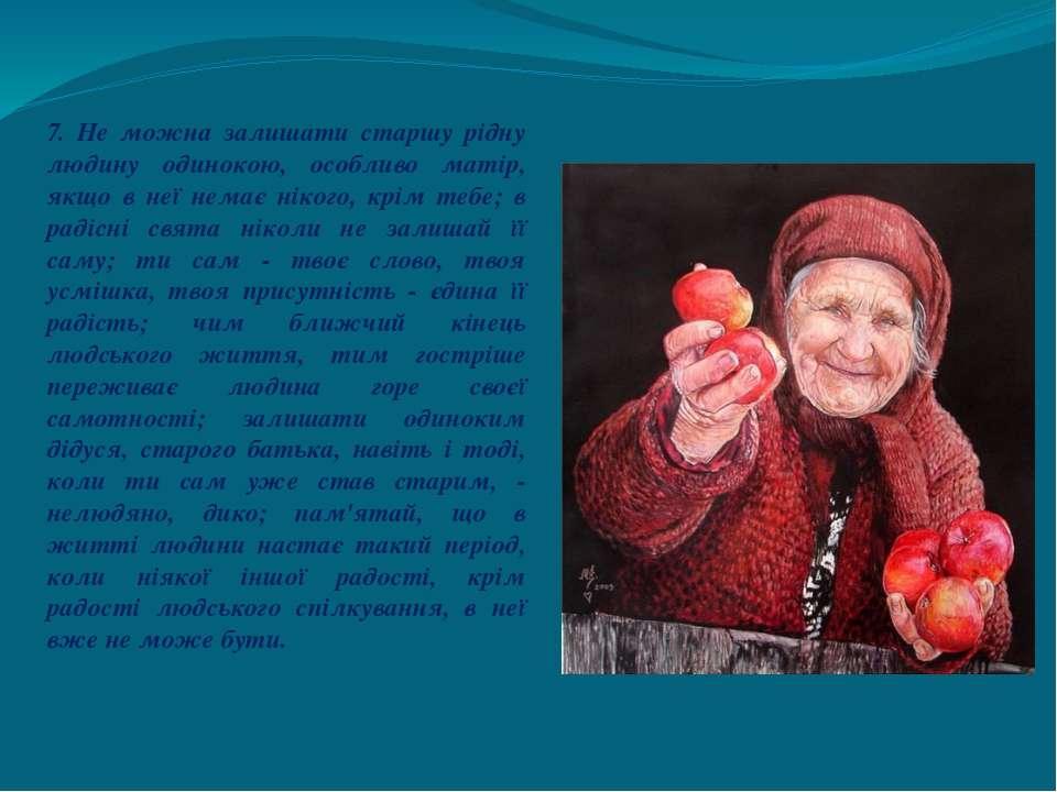 7. Не можна залишати старшу рідну людину одинокою, особливо матір, якщо в неї...