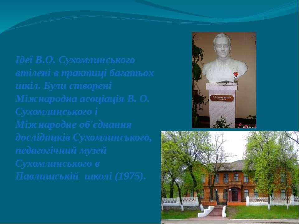 Ідеї В.О. Сухомлинського втілені в практиці багатьох шкіл. Були створені Міжн...