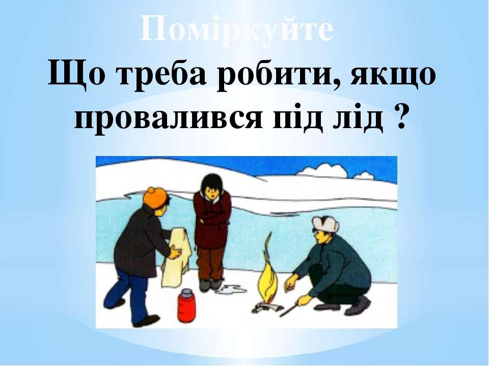 Поміркуйте Що треба робити, якщо провалився під лід ?