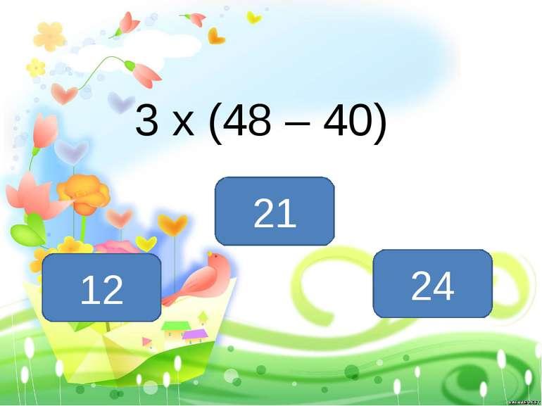 3 х (48 – 40) 24 12 21