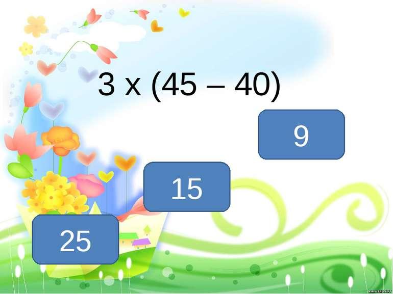 3 х (45 – 40) 15 25 9