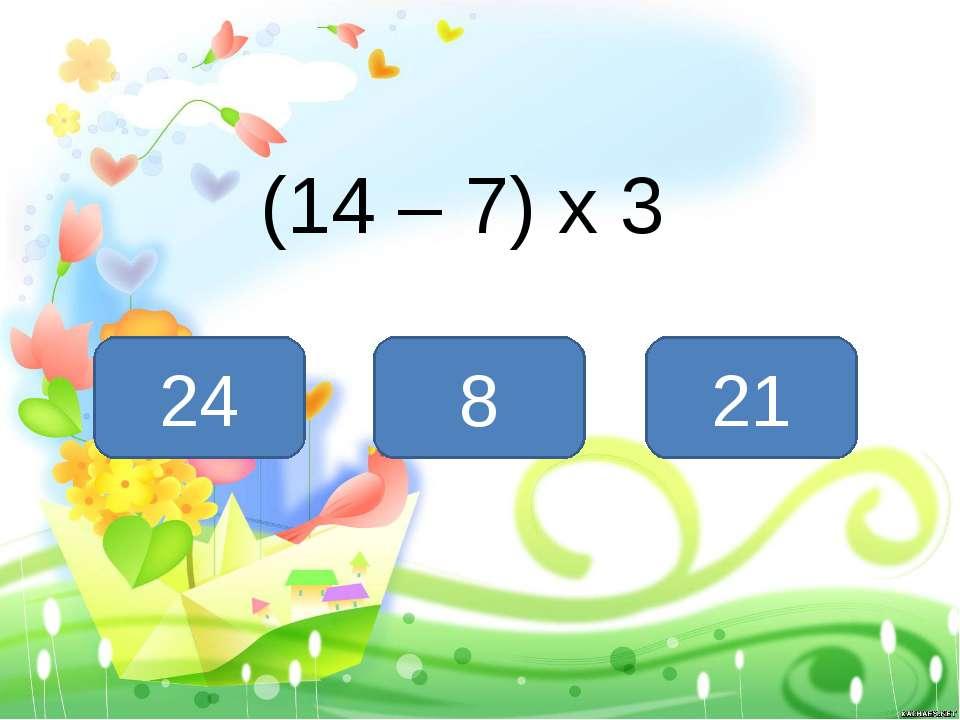 (14 – 7) х 3 21 8 24