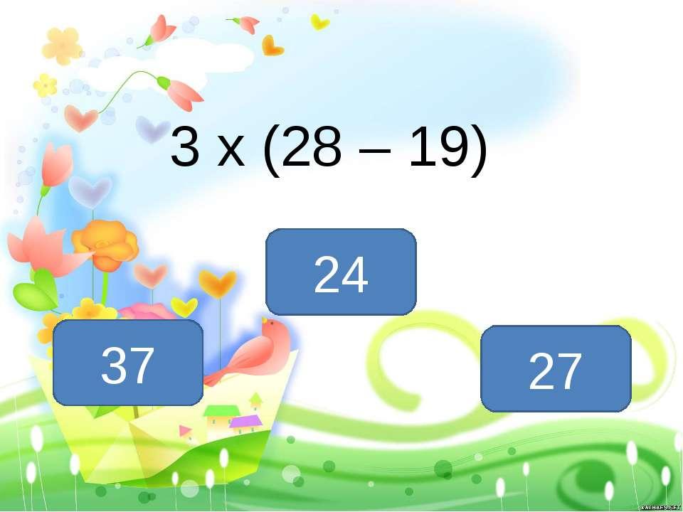 3 х (28 – 19) 27 37 24
