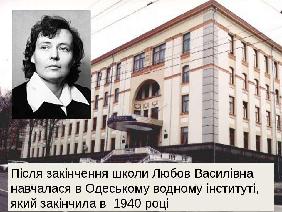 Після закінчення школи Любов Василівна навчалася в Одеському водному інститут...