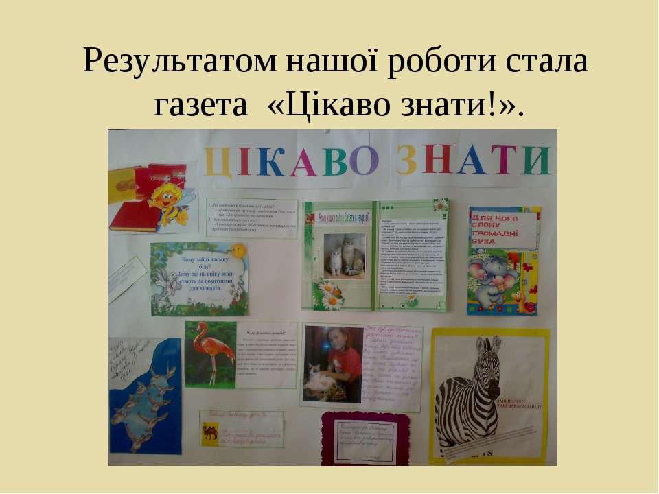 Результатом нашої роботи стала газета «Цікаво знати!».