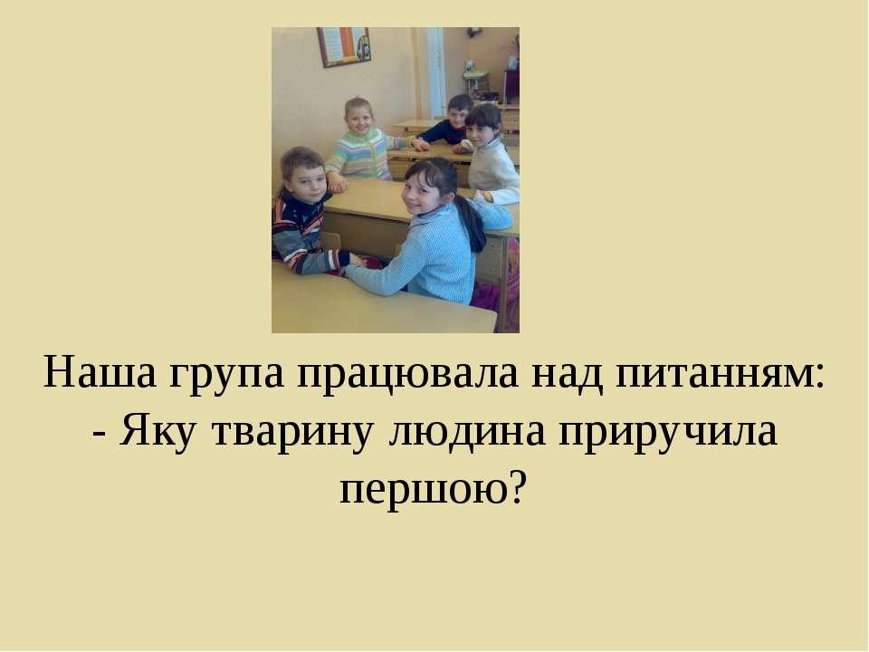 Наша група працювала над питанням: - Яку тварину людина приручила першою?