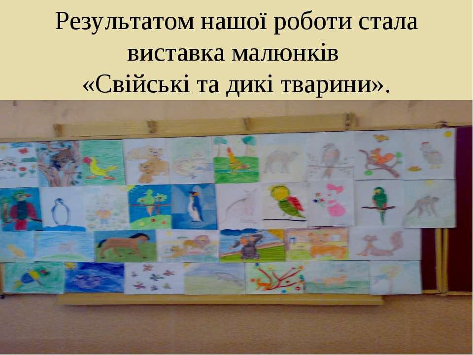 Результатом нашої роботи стала виставка малюнків «Свійські та дикі тварини».