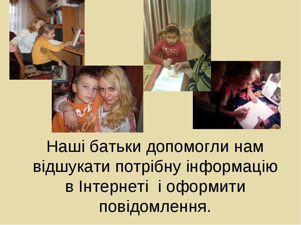 Наші батьки допомогли нам відшукати потрібну інформацію в Інтернеті і оформит...