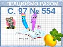 ПРАЦЮЄМО РАЗОМ С. 97 № 554