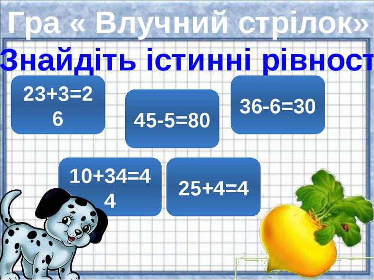 Гра « Влучний стрілок» Знайдіть істинні рівності 23+3=26 45-5=80 36-6=30 10+3...