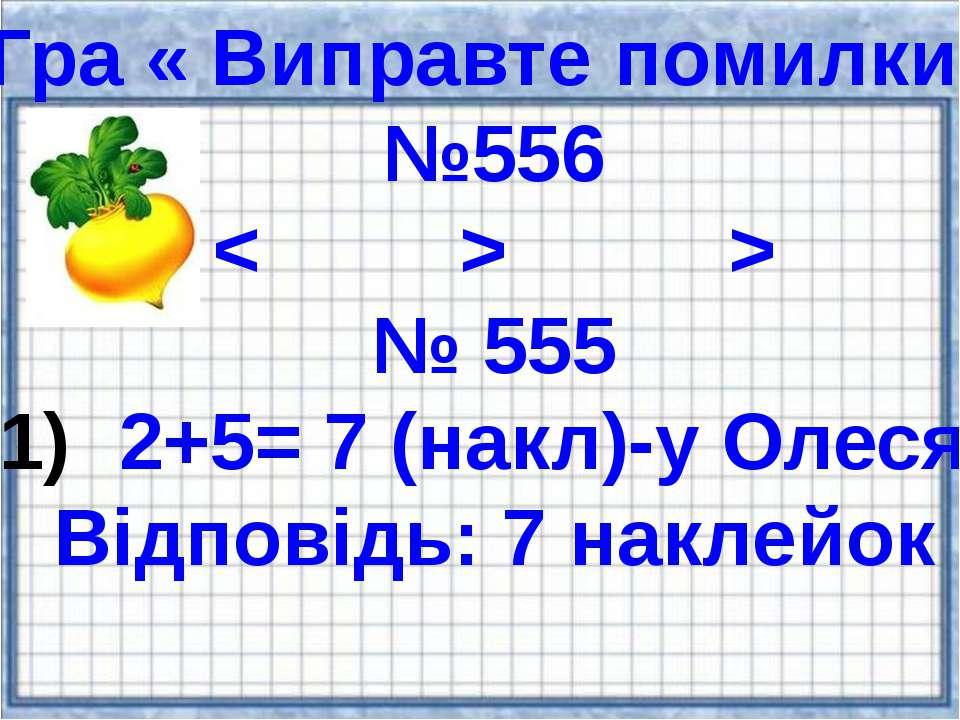 Гра « Виправте помилки» №556 < > > № 555 2+5= 7 (накл)-у Олеся. Відповідь: 7 ...