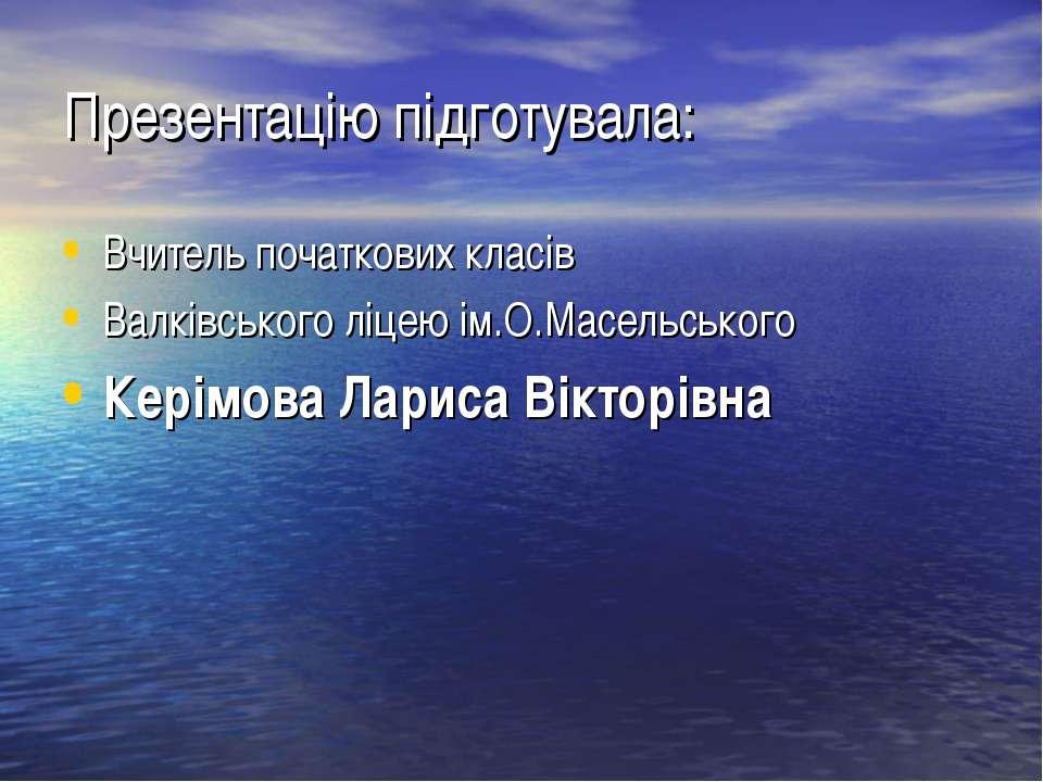 Презентацію підготувала: Вчитель початкових класів Валківського ліцею ім.О.Ма...
