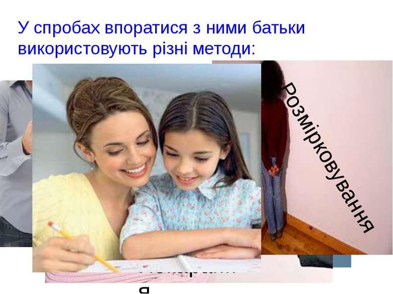 У спробах впоратися з ними батьки використовують різні методи: Підкуп Загроза...