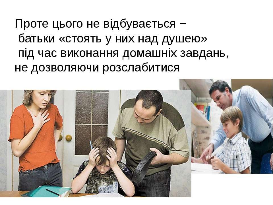 Проте цього не відбувається − батьки «стоять у них над душею» під час виконан...