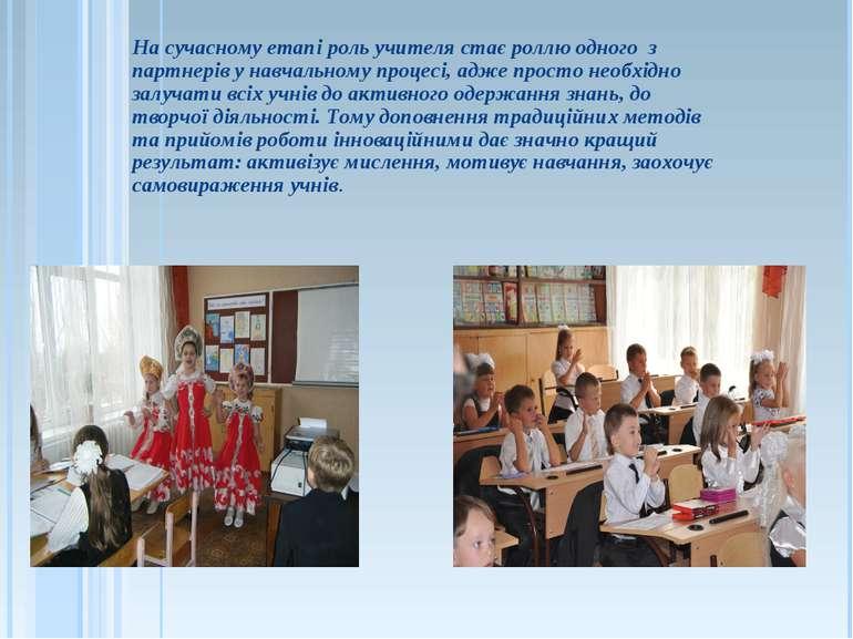 На сучасному етапі роль учителя стає роллю одного з партнерів у навчальному п...
