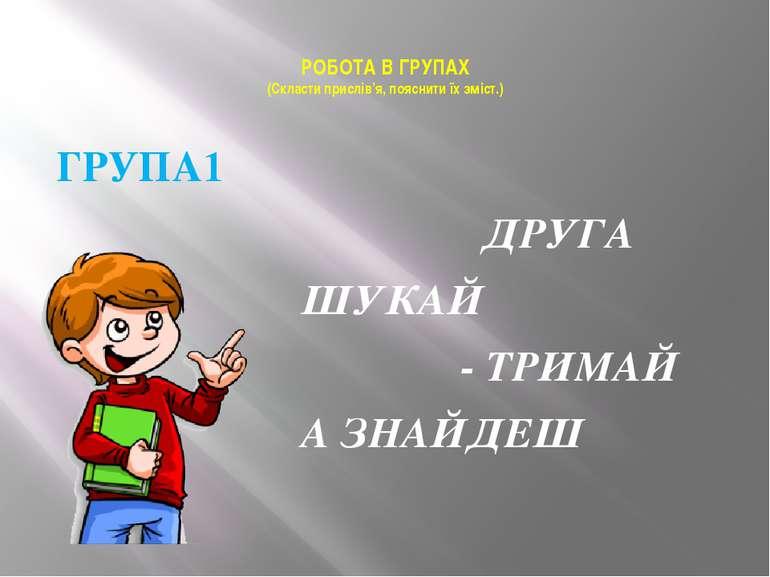 РОБОТА В ГРУПАХ (Скласти прислів'я, пояснити їх зміст.) ГРУПА1 ДРУГА ШУКАЙ - ...
