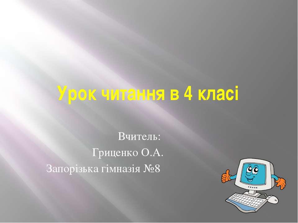 Урок читання в 4 класі Вчитель: Гриценко О.А. Запорізька гімназія №8