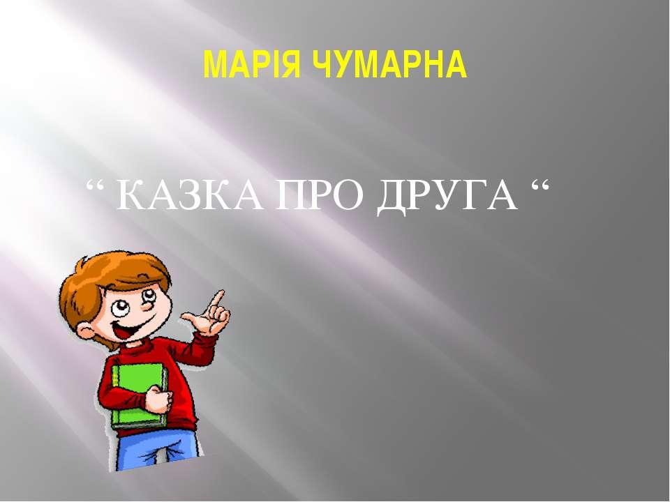 """МАРІЯ ЧУМАРНА """" КАЗКА ПРО ДРУГА """""""
