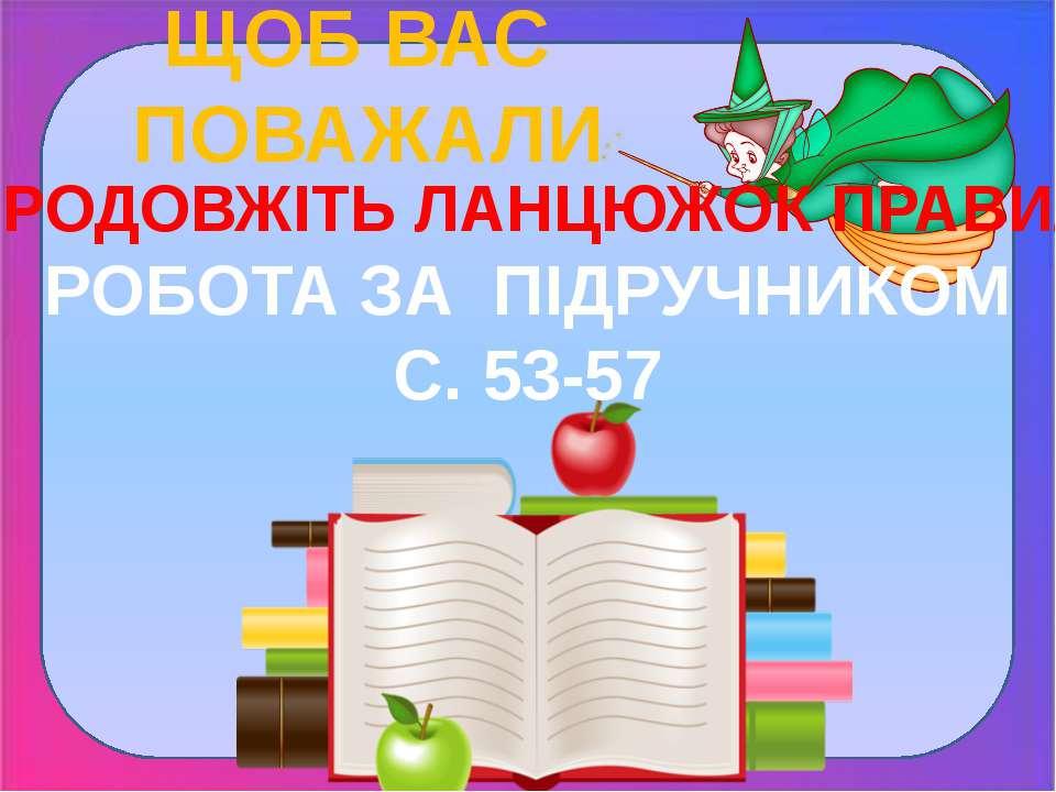 ЩОБ ВАС ПОВАЖАЛИ ПРОДОВЖІТЬ ЛАНЦЮЖОК ПРАВИЛ РОБОТА ЗА ПІДРУЧНИКОМ С. 53-57