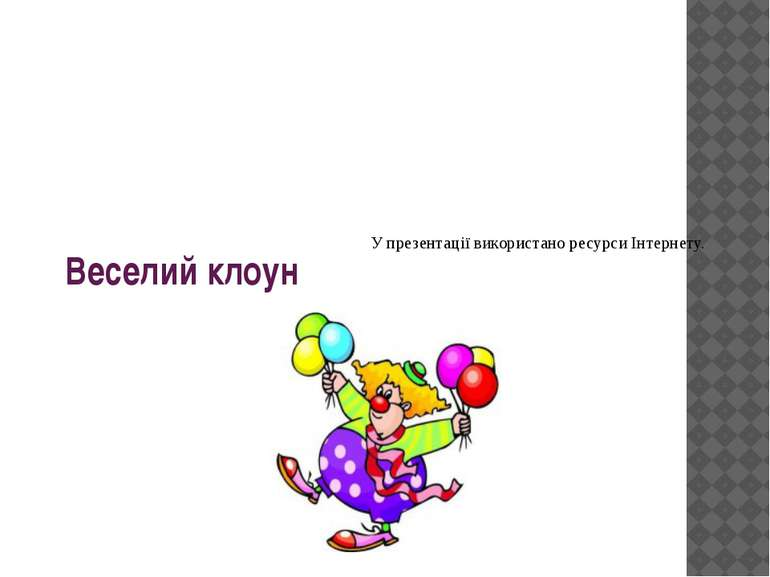 Веселий клоун У презентації використано ресурси Інтернету.