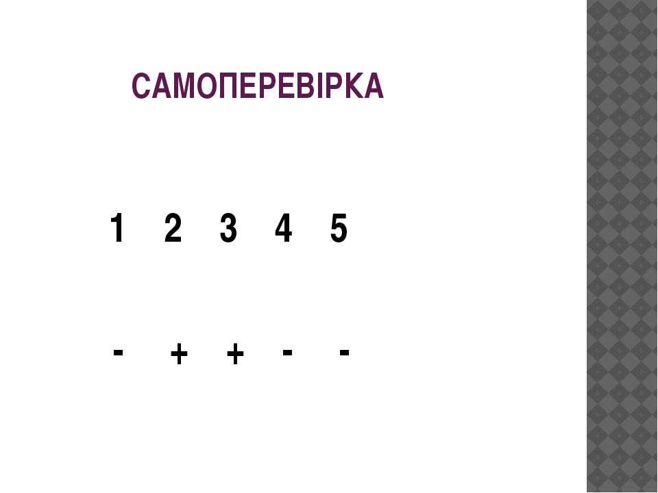 САМОПЕРЕВІРКА 1 2 3 4 5 - + + - -